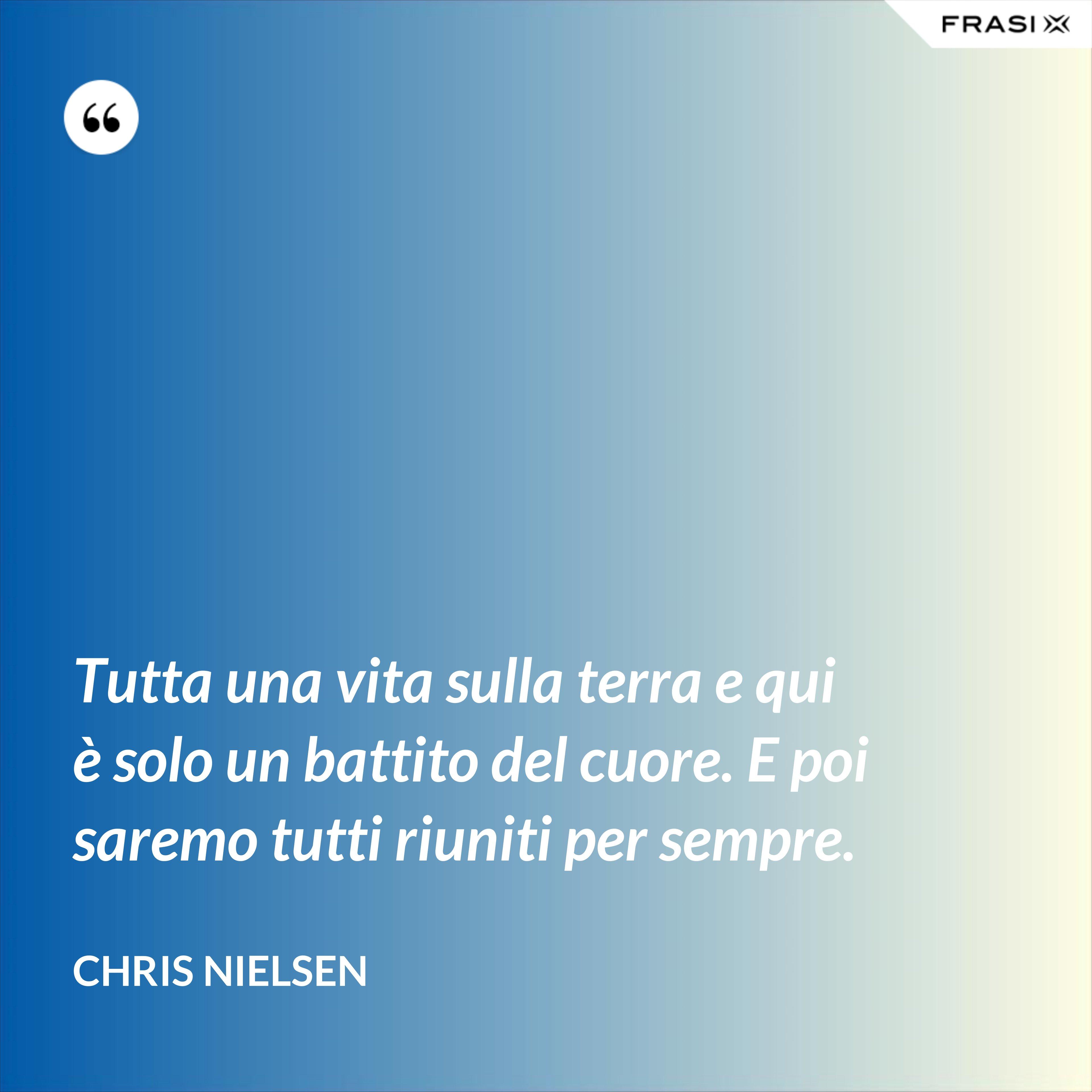 Tutta una vita sulla terra e qui è solo un battito del cuore. E poi saremo tutti riuniti per sempre. - Chris Nielsen