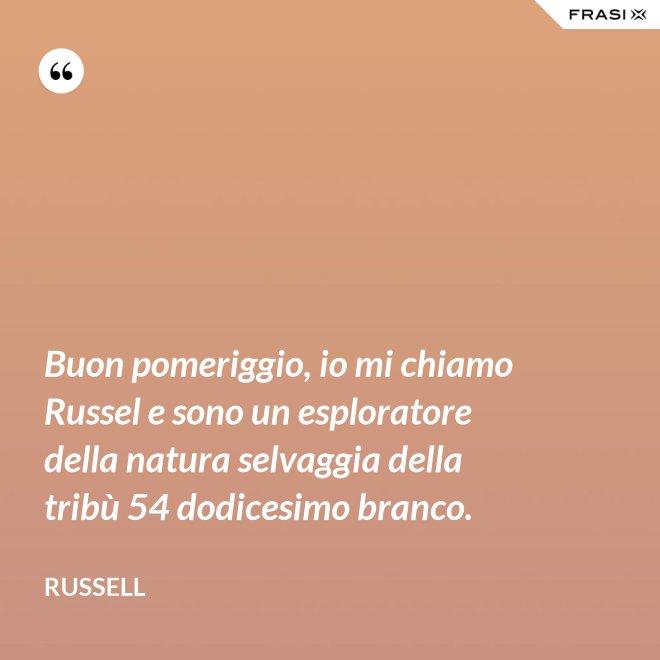 Buon pomeriggio, io mi chiamo Russel e sono un esploratore della natura selvaggia della tribù 54 dodicesimo branco. - Russell