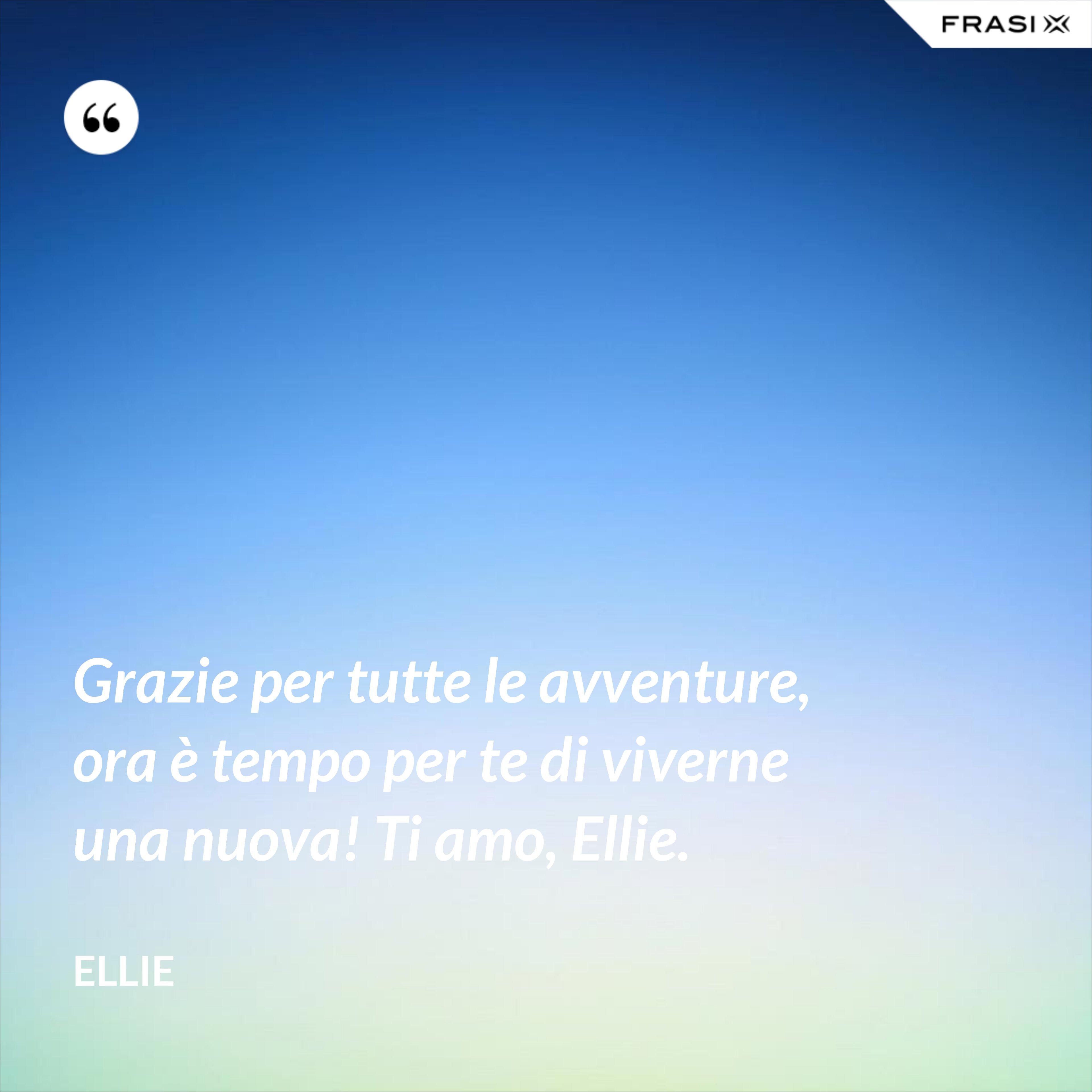 Grazie per tutte le avventure, ora è tempo per te di viverne una nuova! Ti amo, Ellie. - Ellie