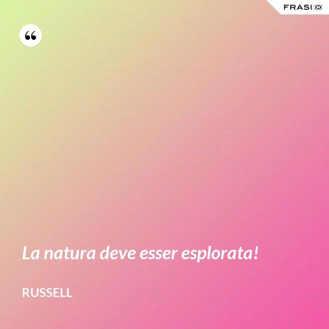 La natura deve esser esplorata! - Russell