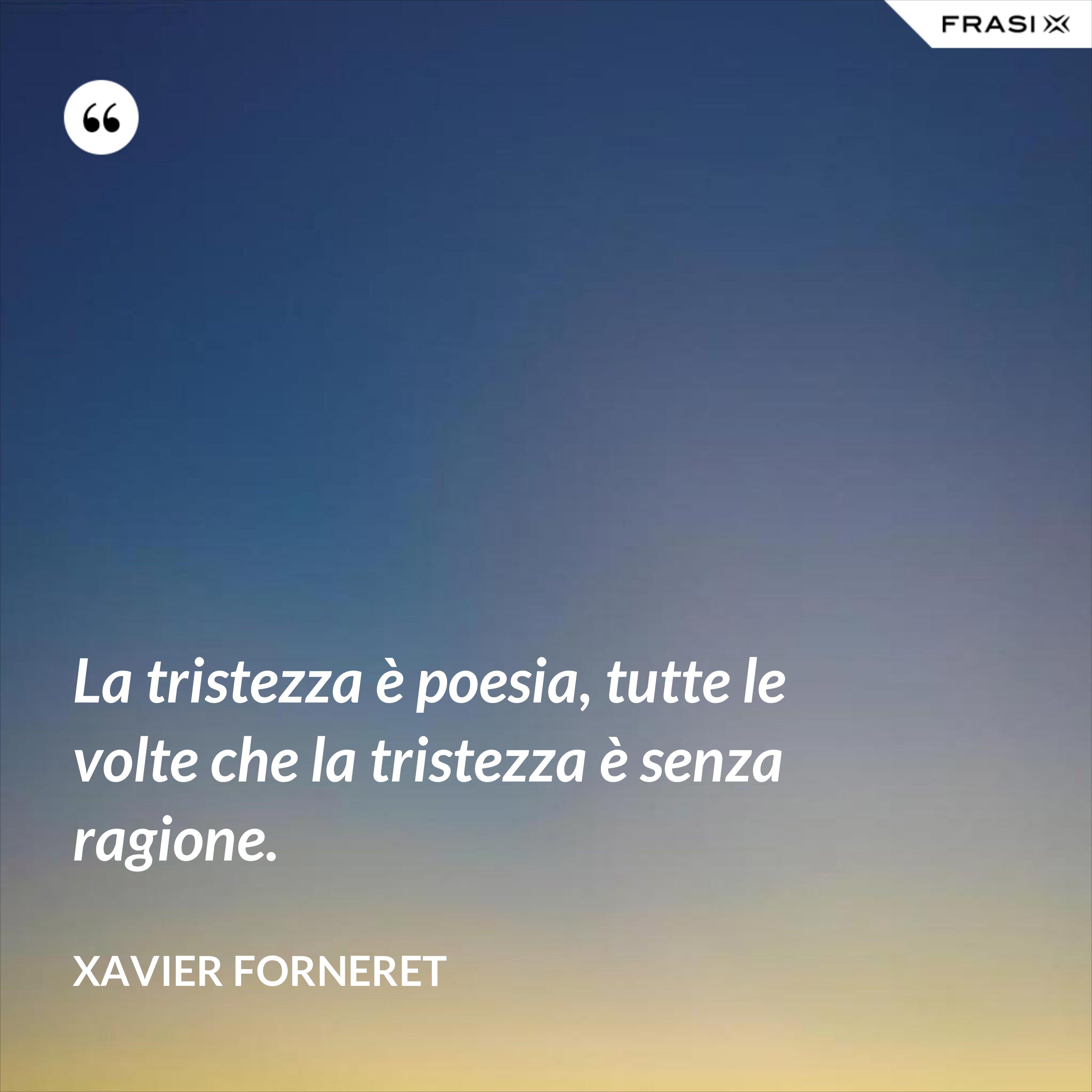 La tristezza è poesia, tutte le volte che la tristezza è senza ragione. - Xavier Forneret
