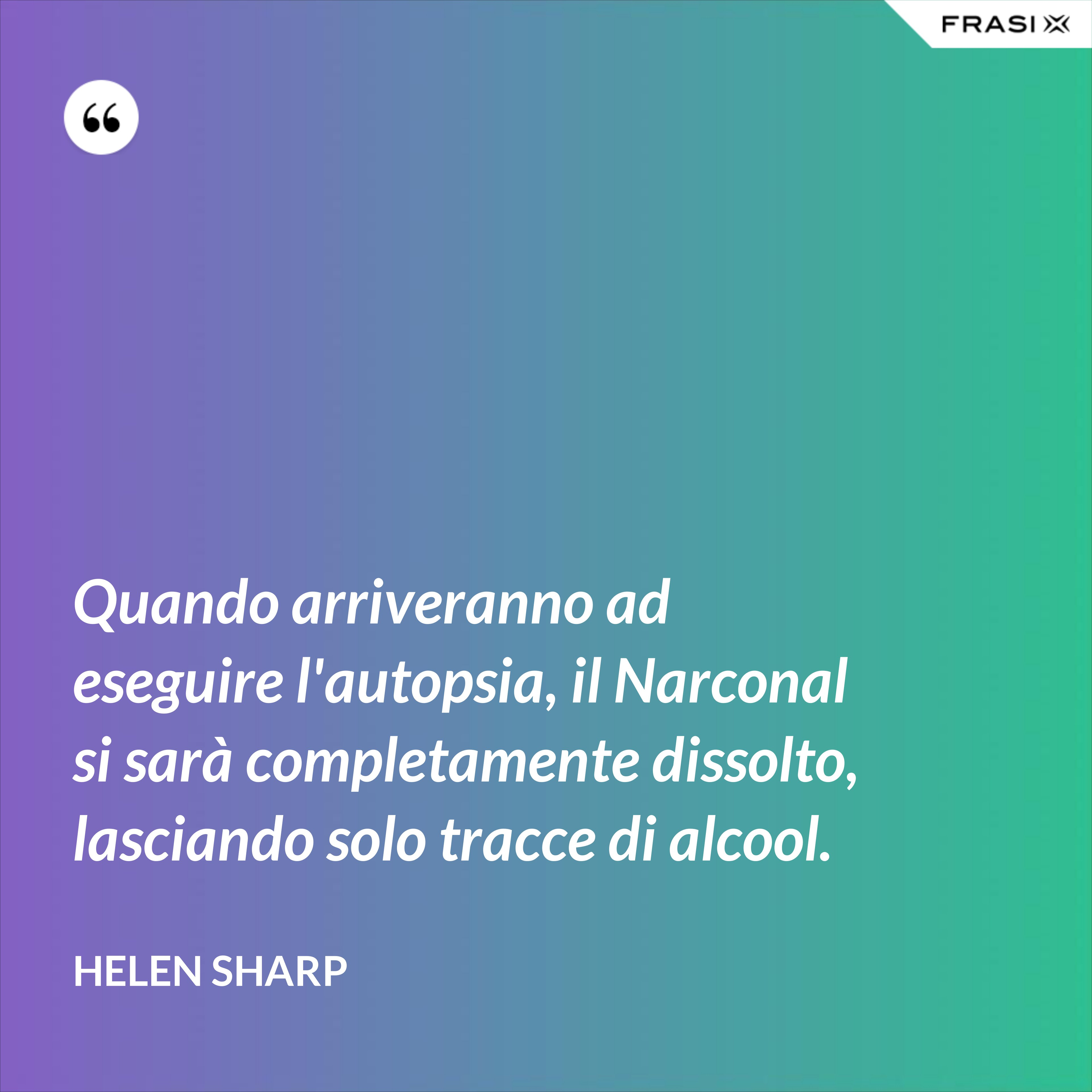 Quando arriveranno ad eseguire l'autopsia, il Narconal si sarà completamente dissolto, lasciando solo tracce di alcool. - Helen Sharp