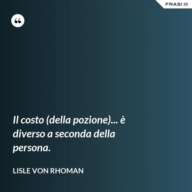 Il costo (della pozione)... è diverso a seconda della persona. - Lisle von Rhoman