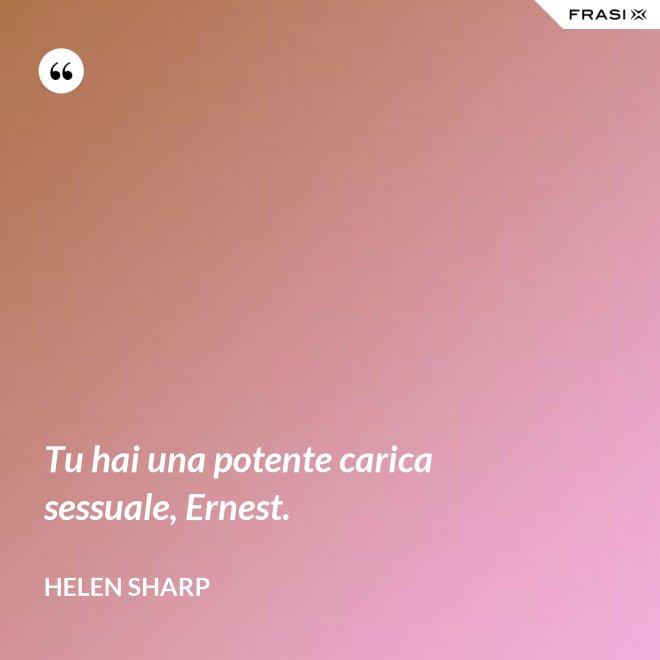 Tu hai una potente carica sessuale, Ernest. - Helen Sharp