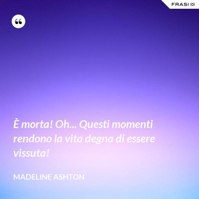 È morta! Oh... Questi momenti rendono la vita degna di essere vissuta! - Madeline Ashton