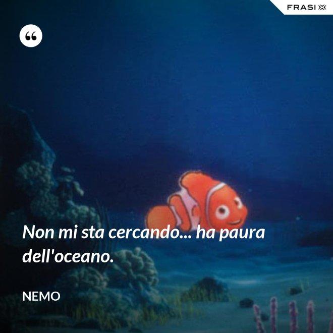 Non mi sta cercando... ha paura dell'oceano. - Nemo