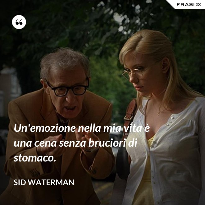 Un'emozione nella mia vita è una cena senza bruciori di stomaco. - Sid Waterman