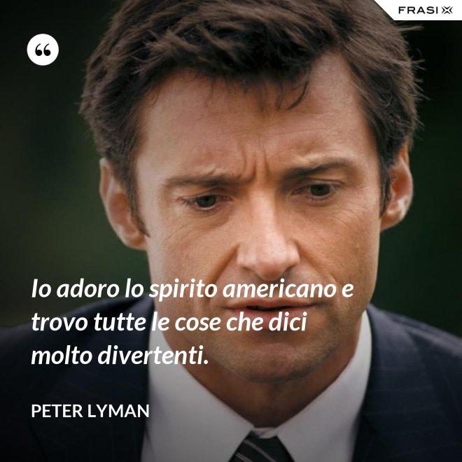 Io adoro lo spirito americano e trovo tutte le cose che dici molto divertenti. - Peter Lyman