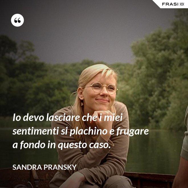 Io devo lasciare che i miei sentimenti si plachino e frugare a fondo in questo caso. - Sandra Pransky