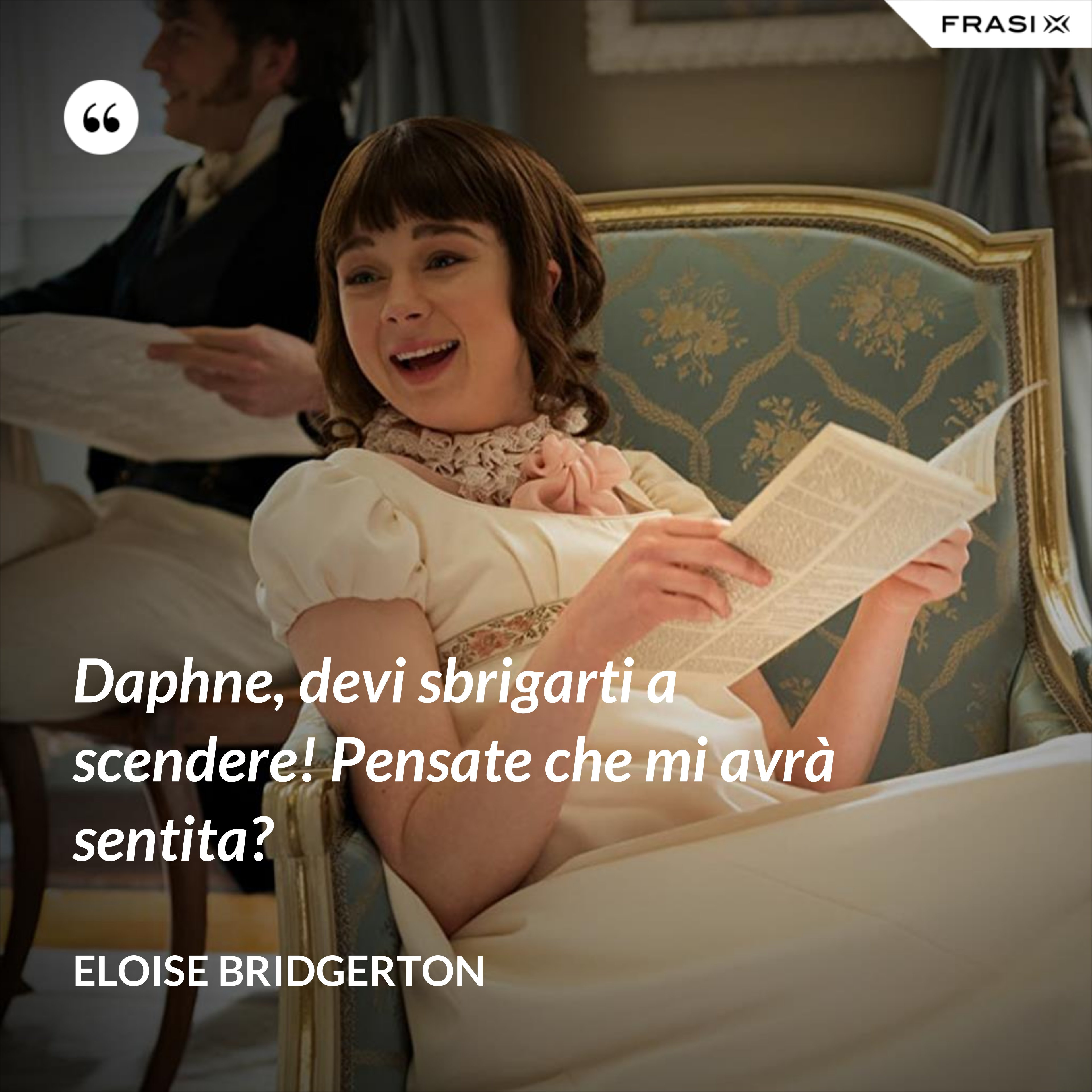 Daphne, devi sbrigarti a scendere! Pensate che mi avrà sentita? - Eloise Bridgerton