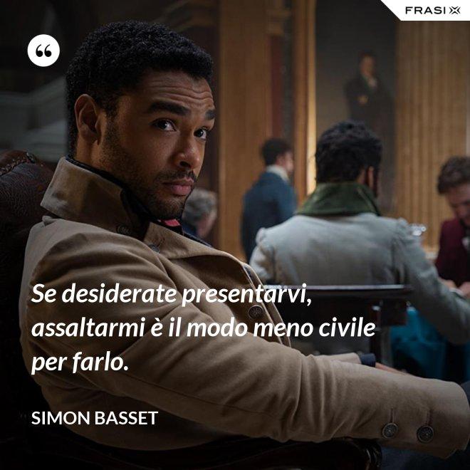 Se desiderate presentarvi, assaltarmi è il modo meno civile per farlo. - Simon Basset