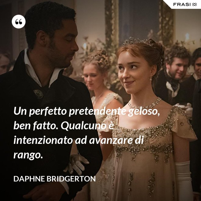 Un perfetto pretendente geloso, ben fatto. Qualcuno è intenzionato ad avanzare di rango. - Daphne Bridgerton
