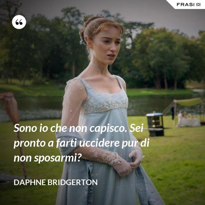 Sono io che non capisco. Sei pronto a farti uccidere pur di non sposarmi? - Daphne Bridgerton