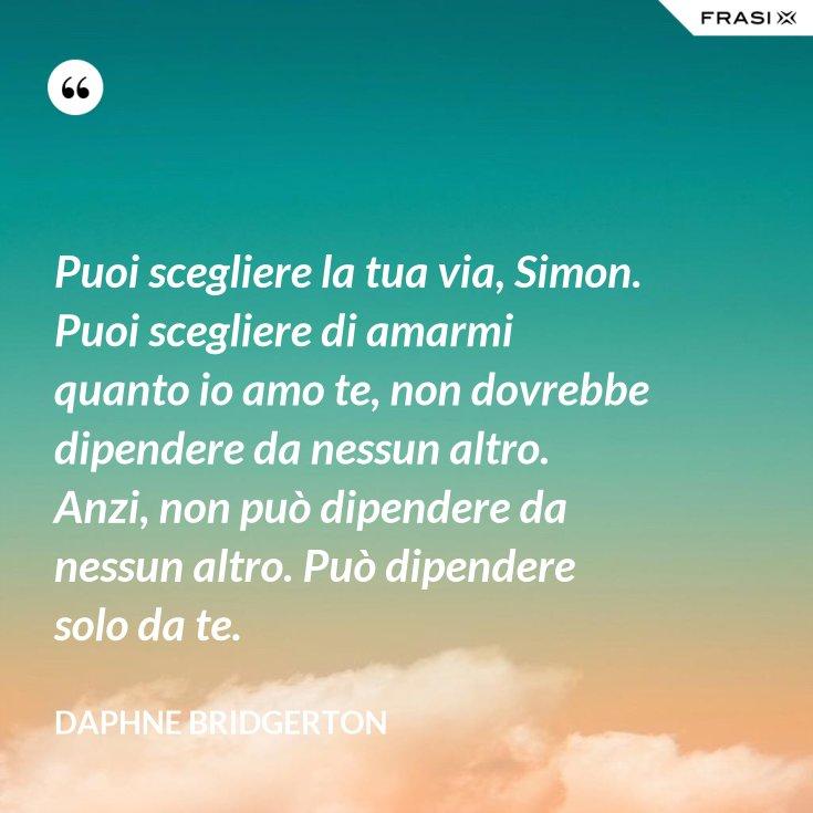Puoi scegliere la tua via, Simon. Puoi scegliere di amarmi quanto io amo te, non dovrebbe dipendere da nessun altro. Anzi, non può dipendere da nessun altro. Può dipendere solo da te.