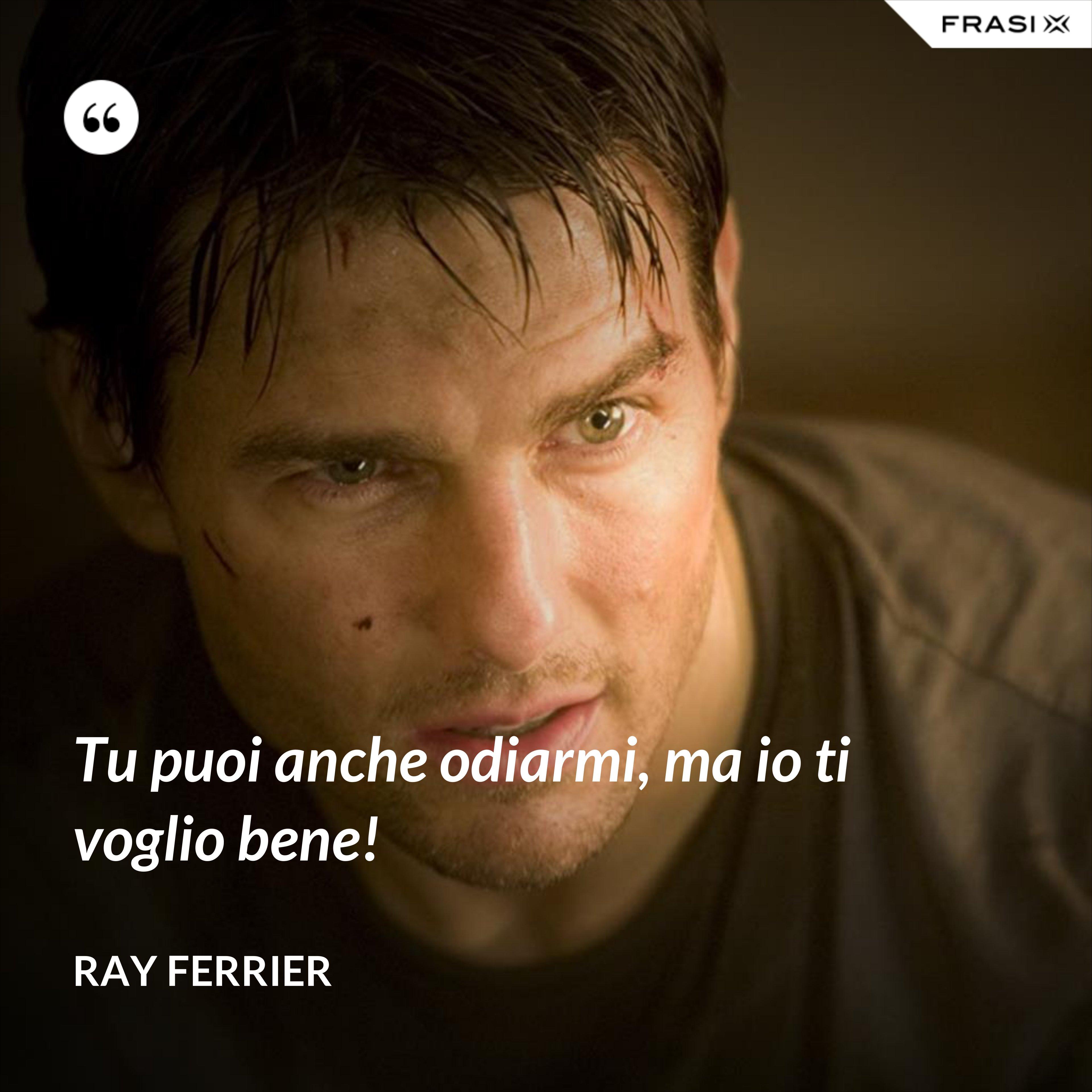 Tu puoi anche odiarmi, ma io ti voglio bene! - Ray Ferrier