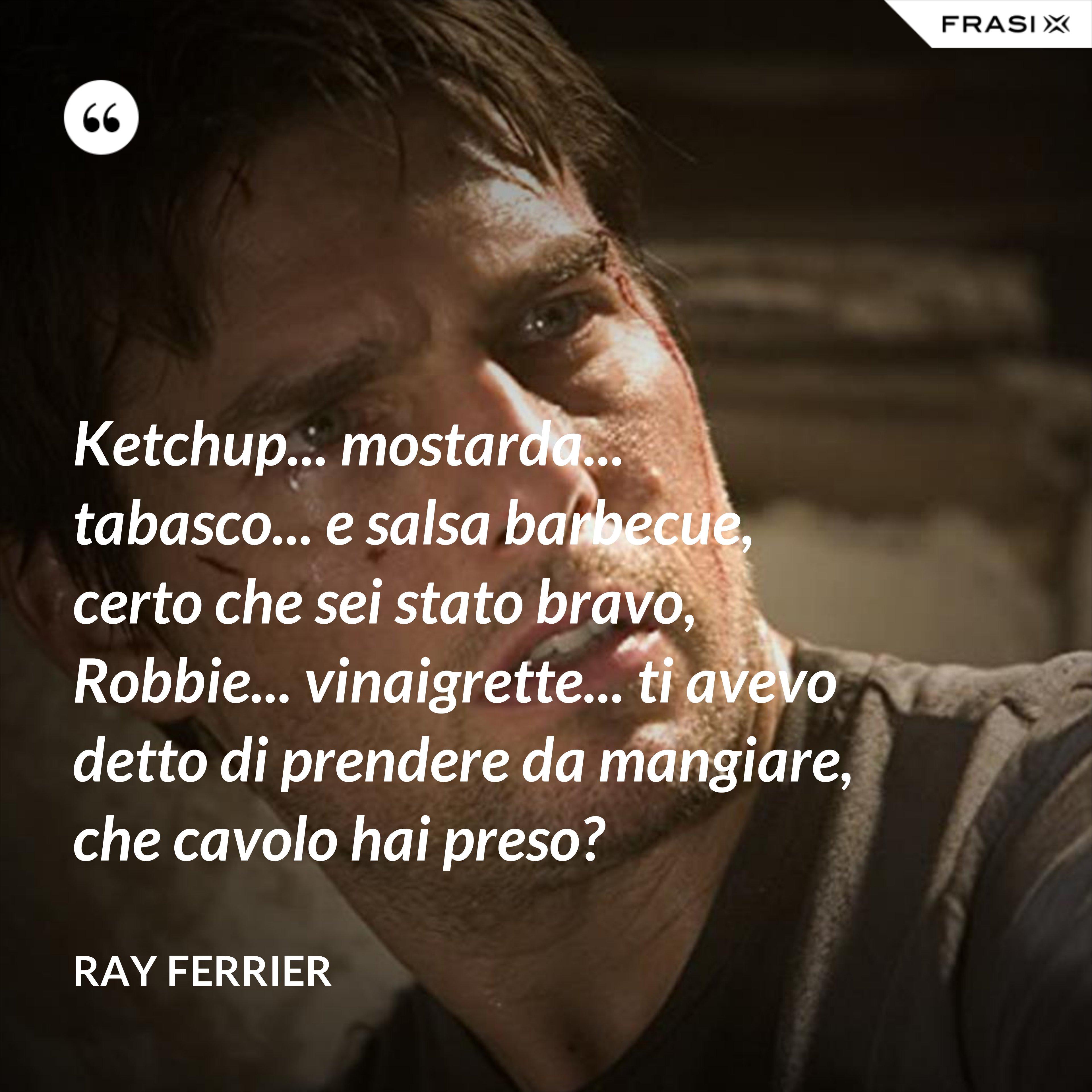 Ketchup... mostarda... tabasco... e salsa barbecue, certo che sei stato bravo, Robbie... vinaigrette... ti avevo detto di prendere da mangiare, che cavolo hai preso? - Ray Ferrier