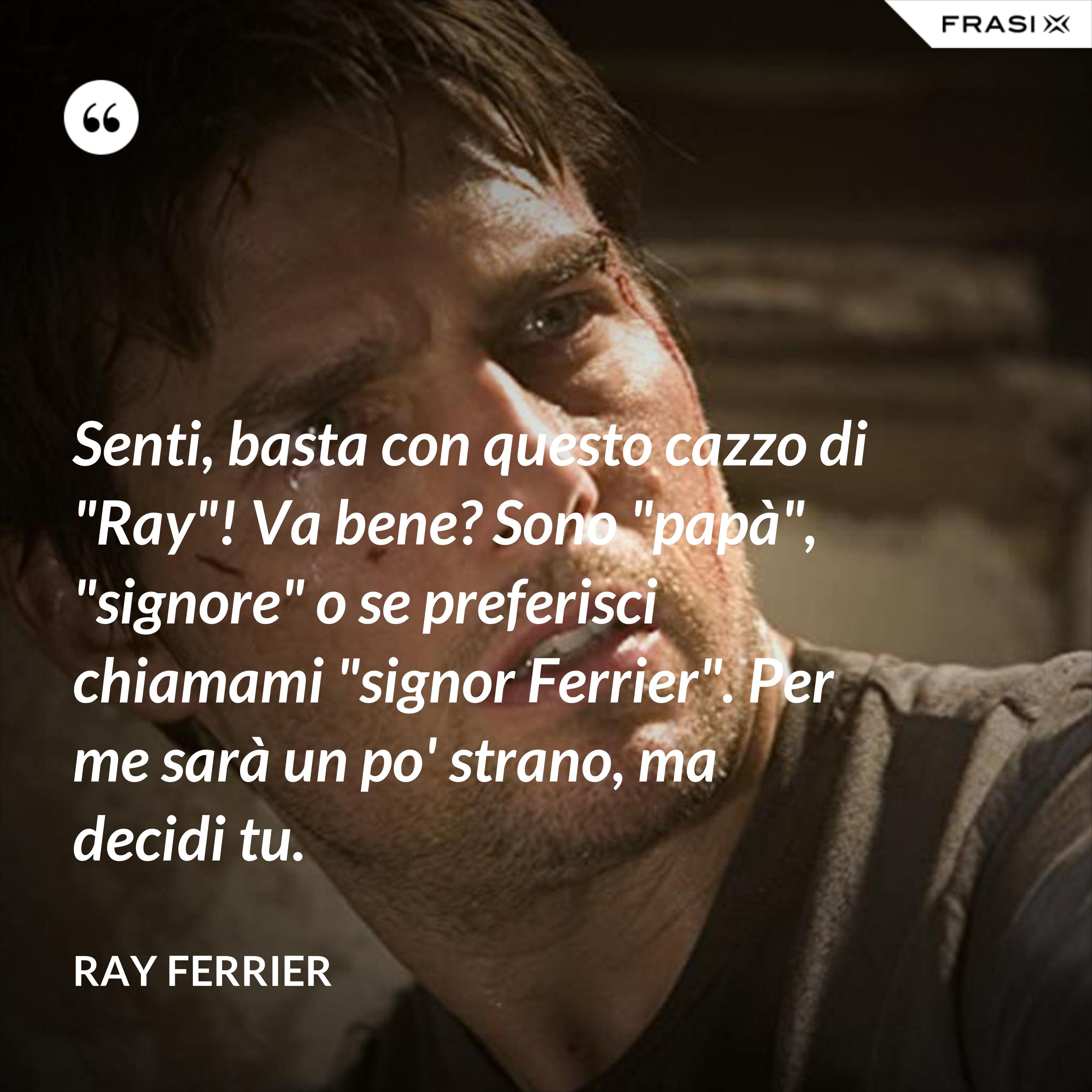 """Senti, basta con questo cazzo di """"Ray""""! Va bene? Sono """"papà"""", """"signore"""" o se preferisci chiamami """"signor Ferrier"""". Per me sarà un po' strano, ma decidi tu. - Ray Ferrier"""