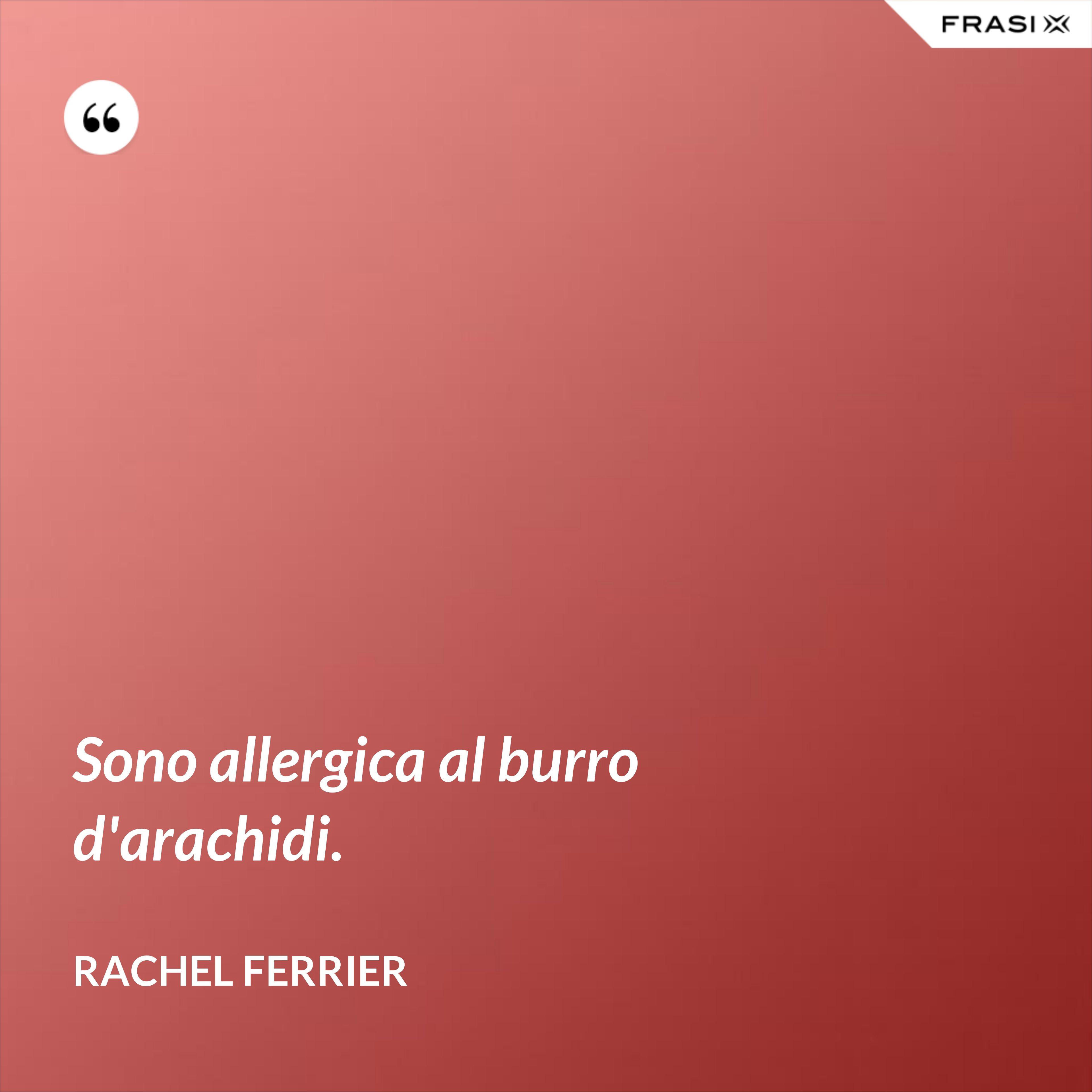 Sono allergica al burro d'arachidi. - Rachel Ferrier