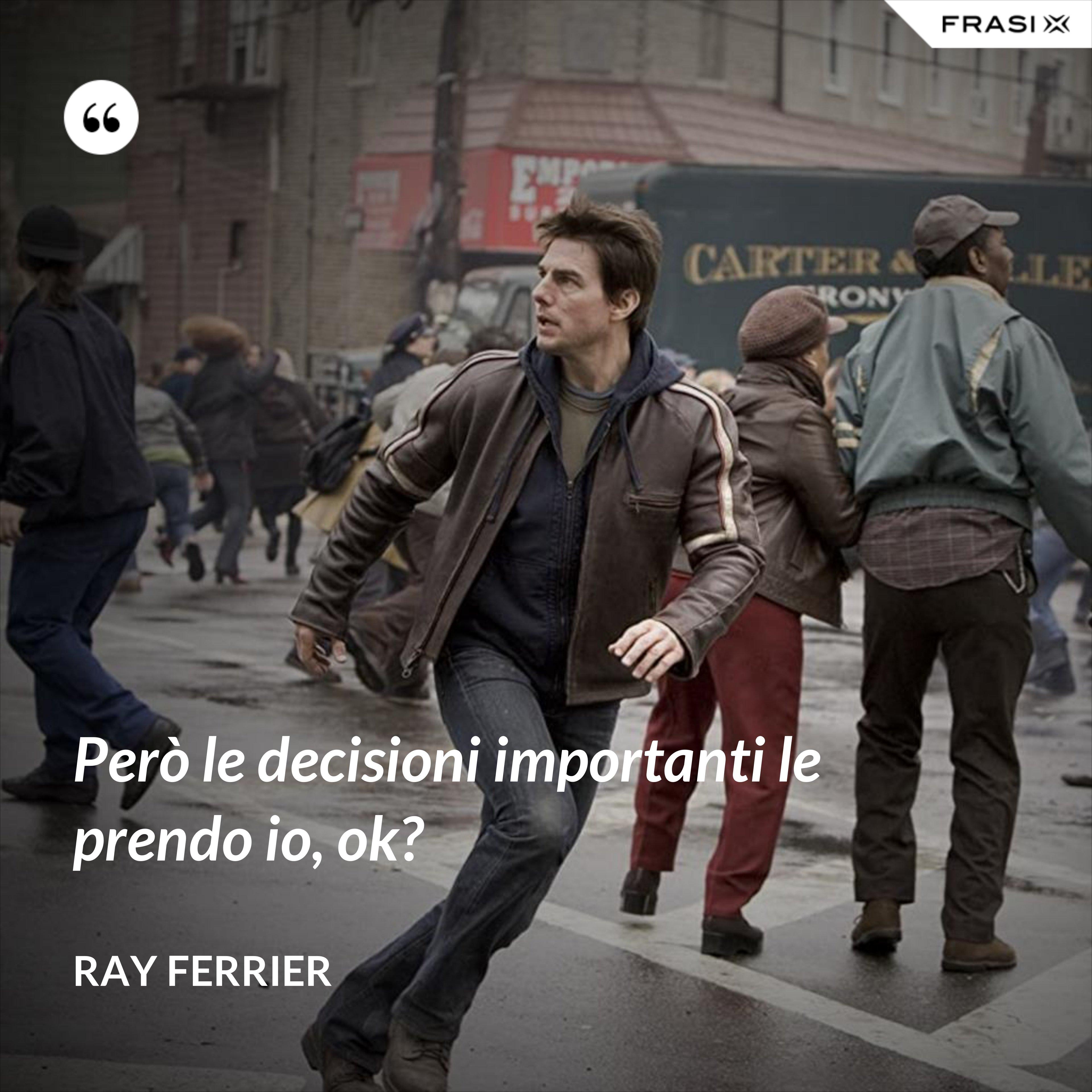 Però le decisioni importanti le prendo io, ok? - Ray Ferrier