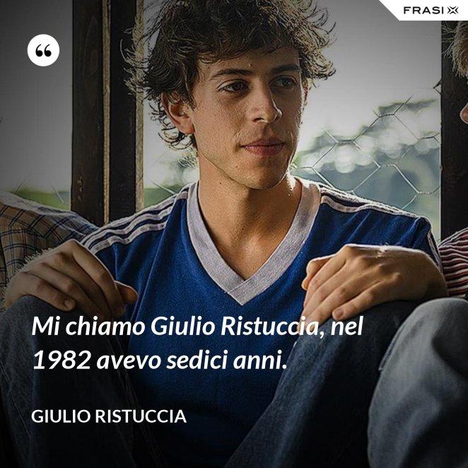 Mi chiamo Giulio Ristuccia, nel 1982 avevo sedici anni.
