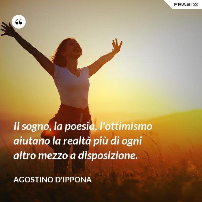 Il sogno, la poesia, l'ottimismo aiutano la realtà più di ogni altro mezzo a disposizione. - Agostino d'Ippona
