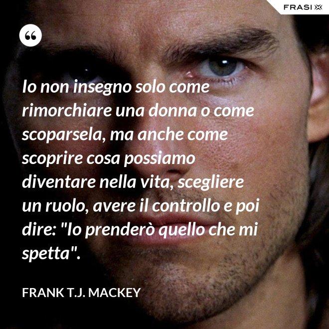 """Io non insegno solo come rimorchiare una donna o come scoparsela, ma anche come scoprire cosa possiamo diventare nella vita, scegliere un ruolo, avere il controllo e poi dire: """"Io prenderò quello che mi spetta"""". - Frank T.J. Mackey"""
