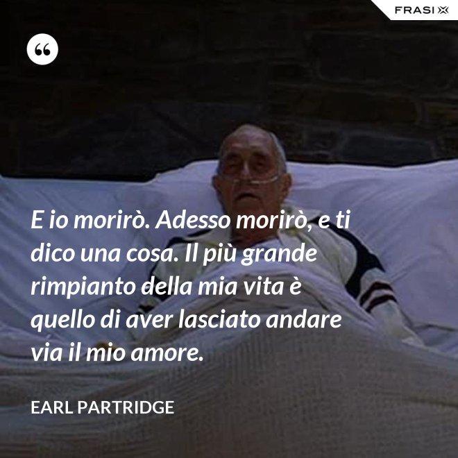 E io morirò. Adesso morirò, e ti dico una cosa. Il più grande rimpianto della mia vita è quello di aver lasciato andare via il mio amore. - Earl Partridge