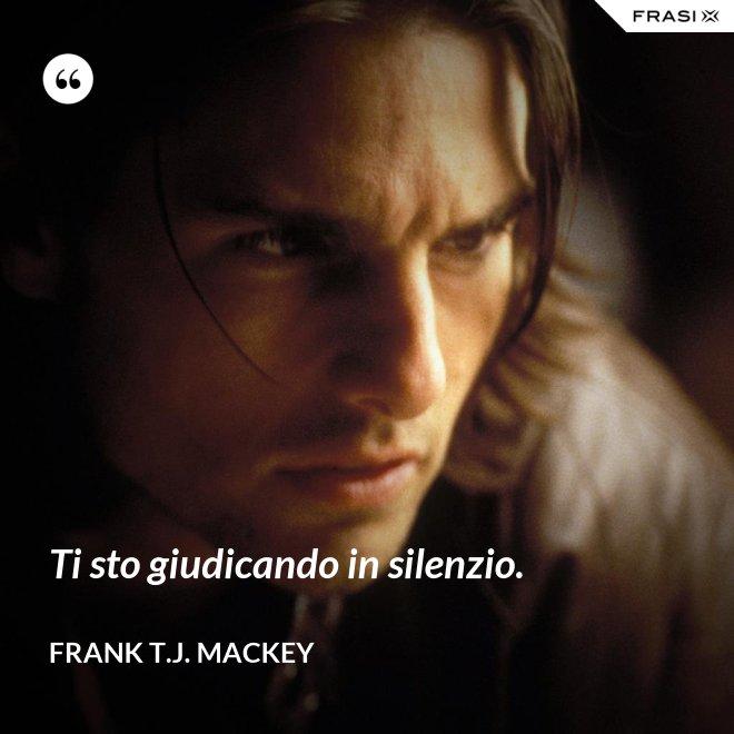 Ti sto giudicando in silenzio. - Frank T.J. Mackey
