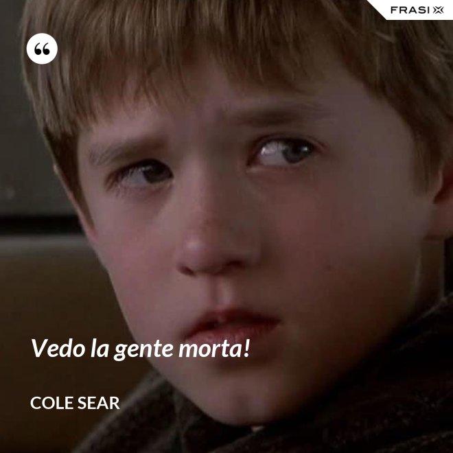 Vedo la gente morta! - Cole Sear