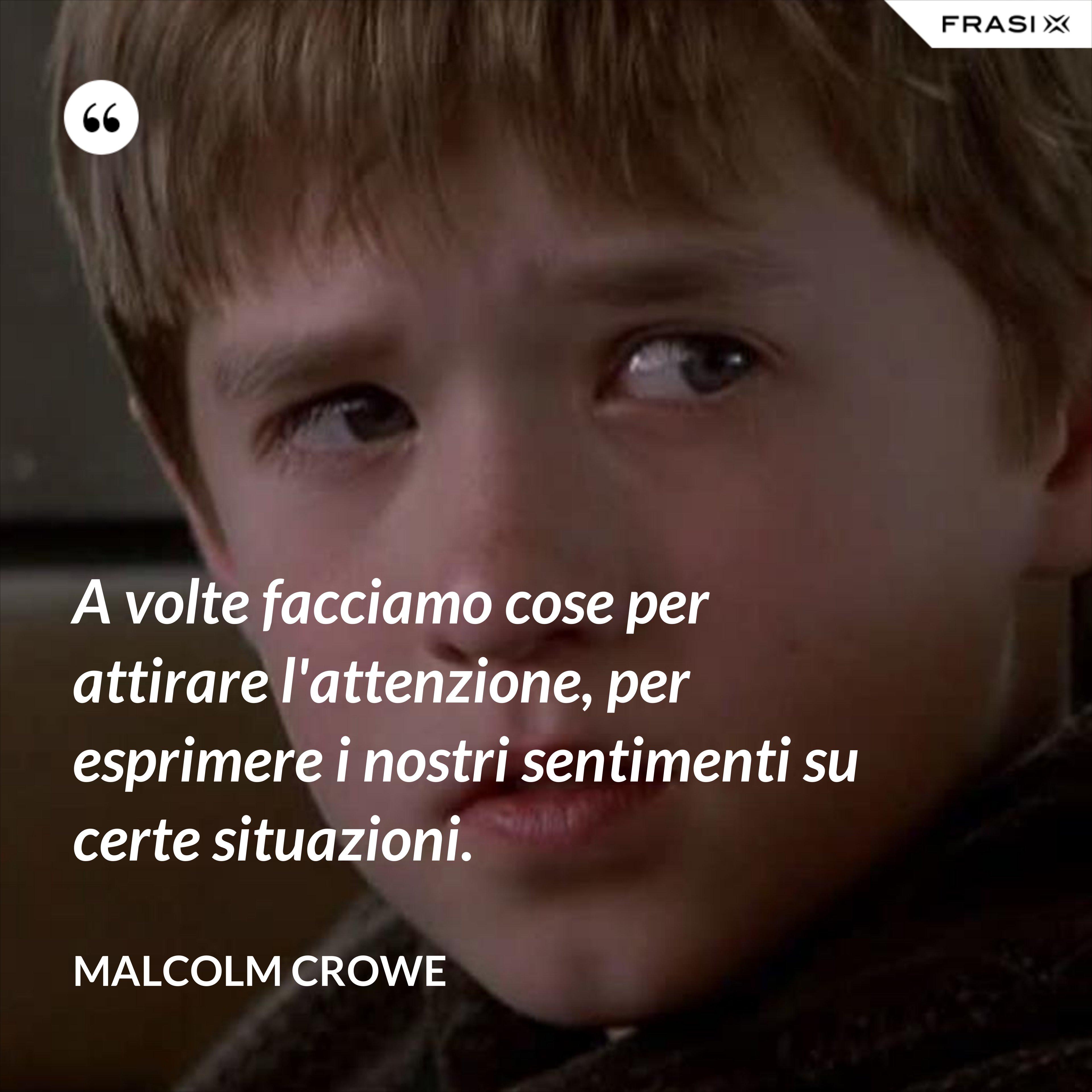 A volte facciamo cose per attirare l'attenzione, per esprimere i nostri sentimenti su certe situazioni. - Malcolm Crowe