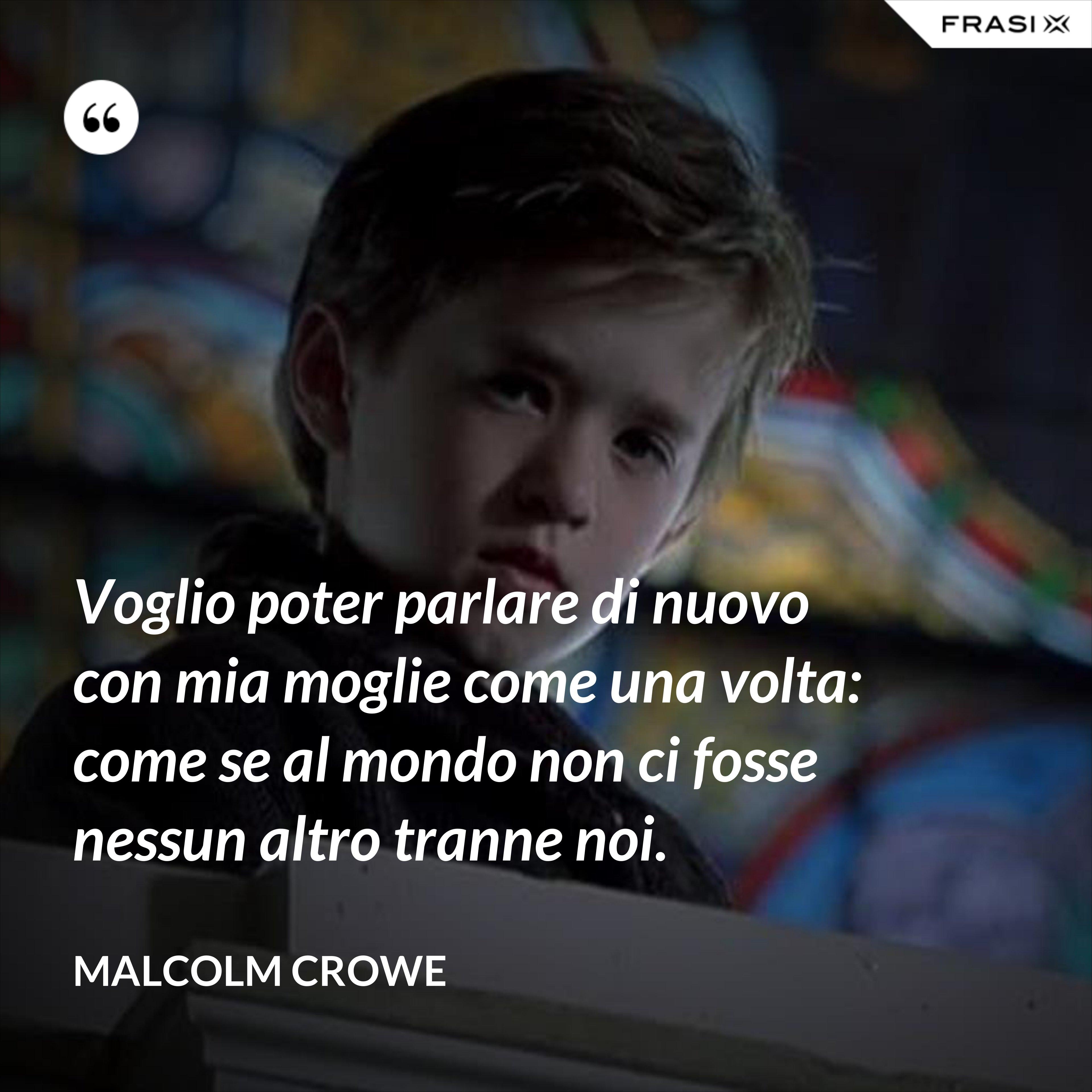 Voglio poter parlare di nuovo con mia moglie come una volta: come se al mondo non ci fosse nessun altro tranne noi. - Malcolm Crowe