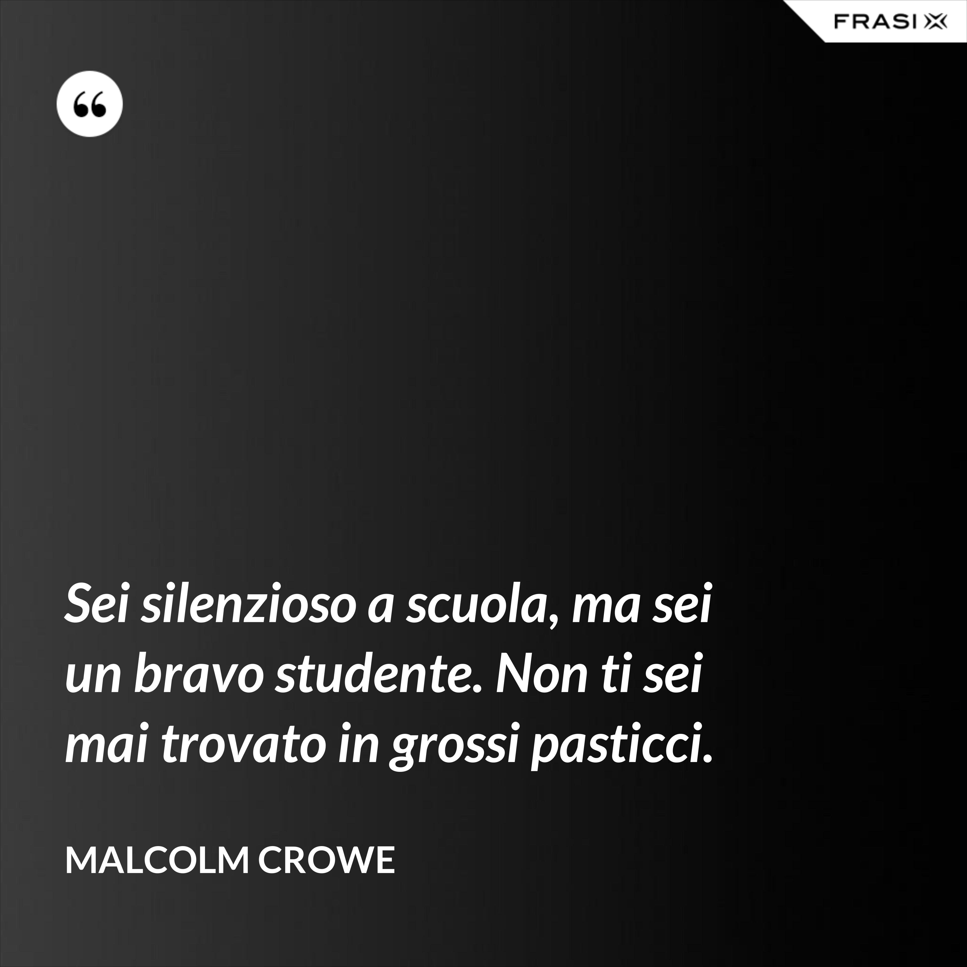 Sei silenzioso a scuola, ma sei un bravo studente. Non ti sei mai trovato in grossi pasticci. - Malcolm Crowe