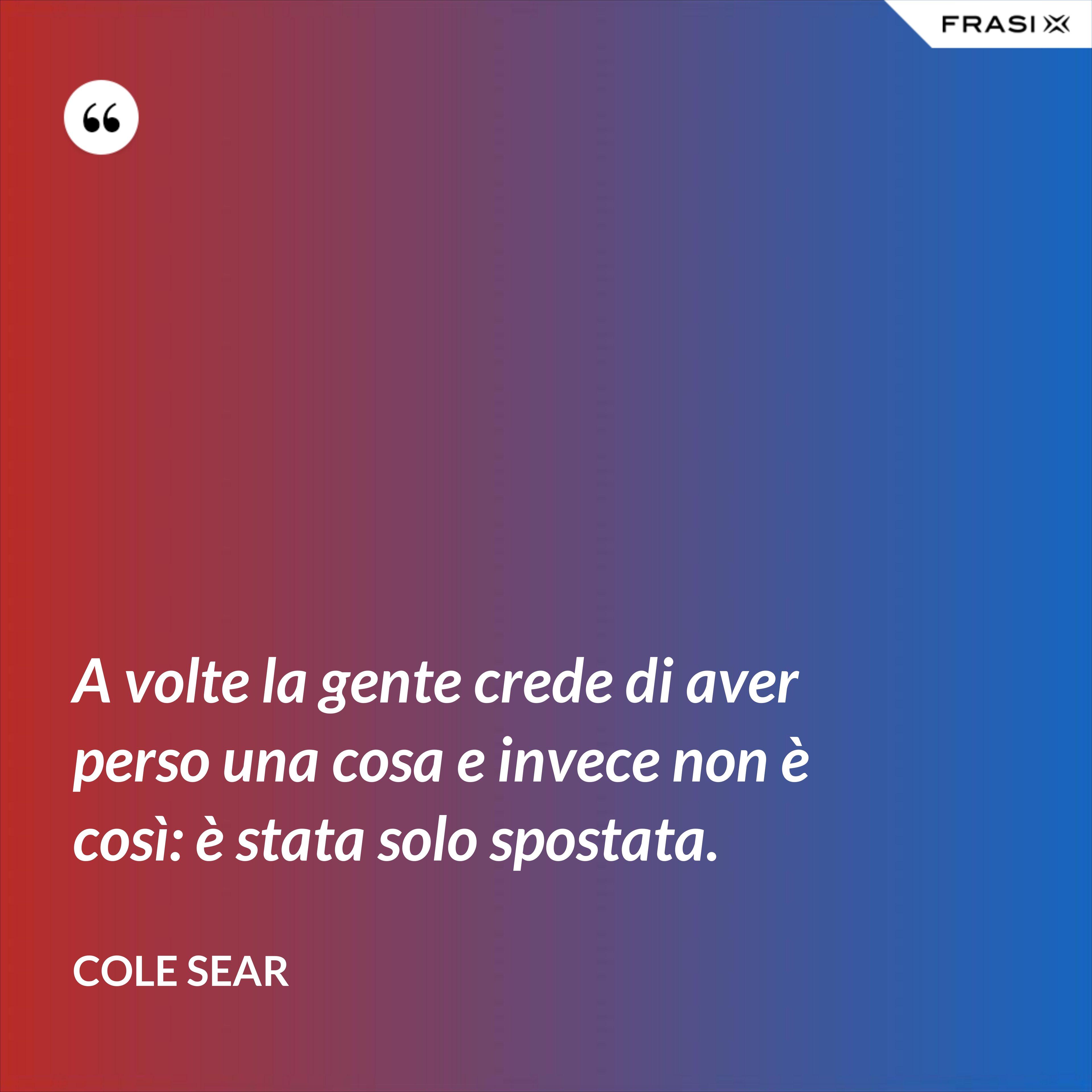 A volte la gente crede di aver perso una cosa e invece non è così: è stata solo spostata. - Cole Sear