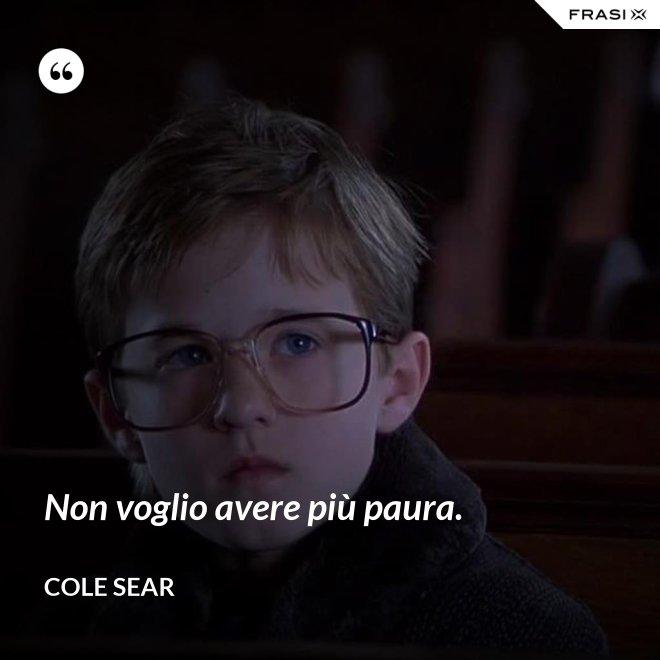 Non voglio avere più paura. - Cole Sear