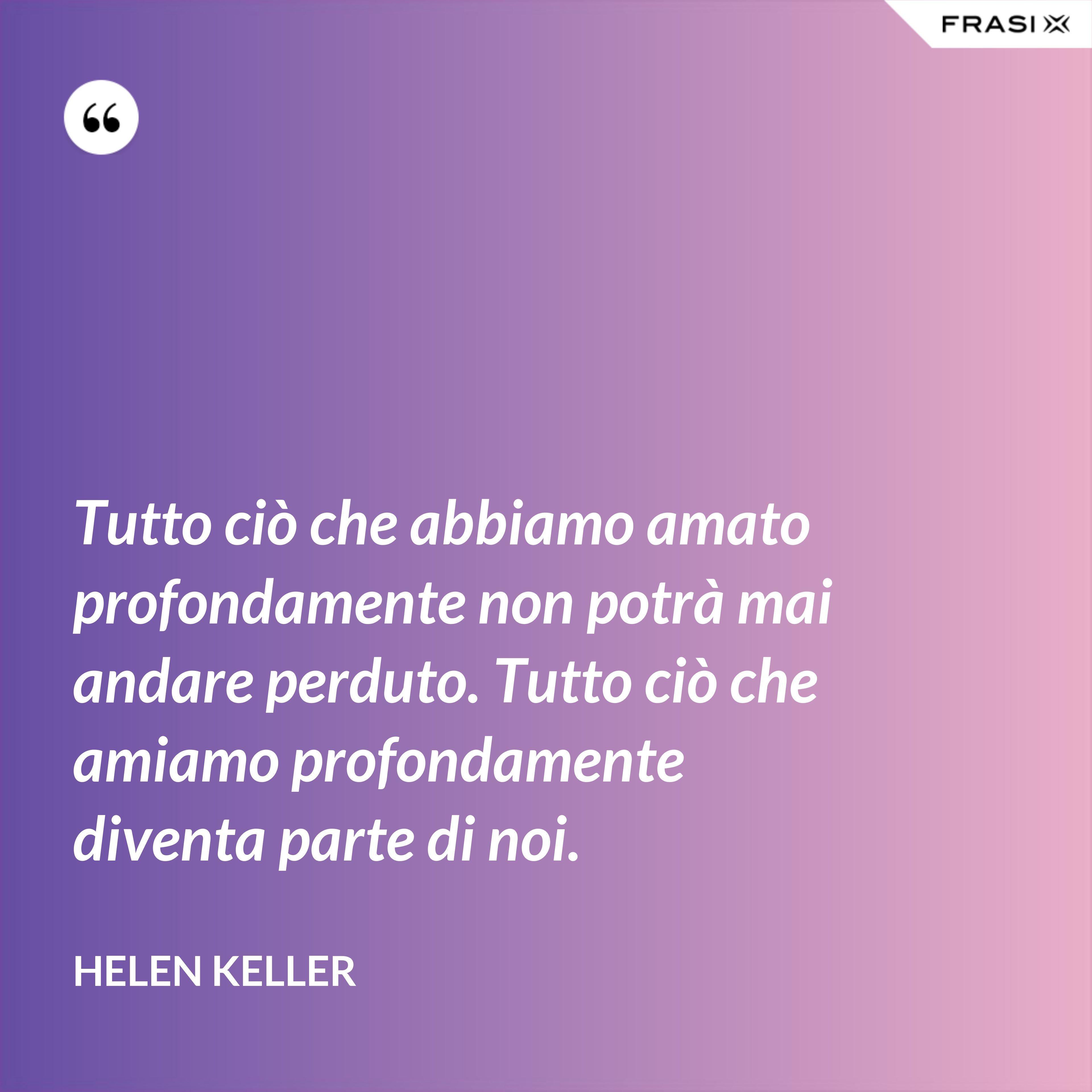 Tutto ciò che abbiamo amato profondamente non potrà mai andare perduto. Tutto ciò che amiamo profondamente diventa parte di noi. - Helen Keller