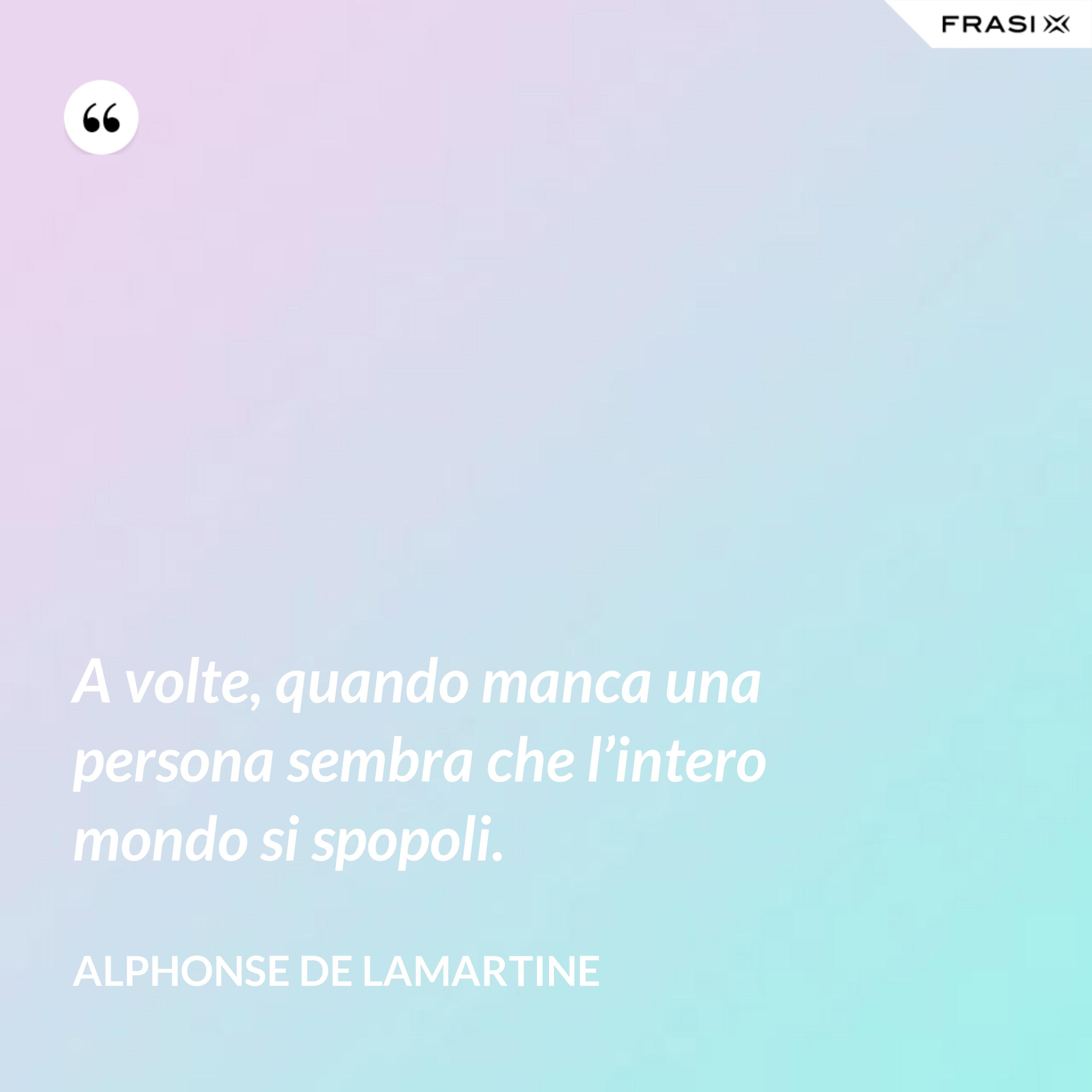 A volte, quando manca una persona sembra che l'intero mondo si spopoli. - Alphonse de Lamartine