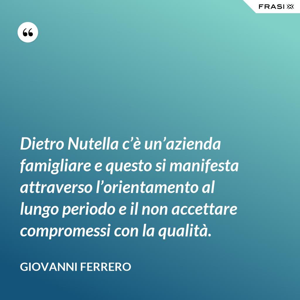 Dietro Nutella c'è un'azienda famigliare e questo si manifesta attraverso l'orientamento al lungo periodo e il non accettare compromessi con la qualità. - Giovanni Ferrero