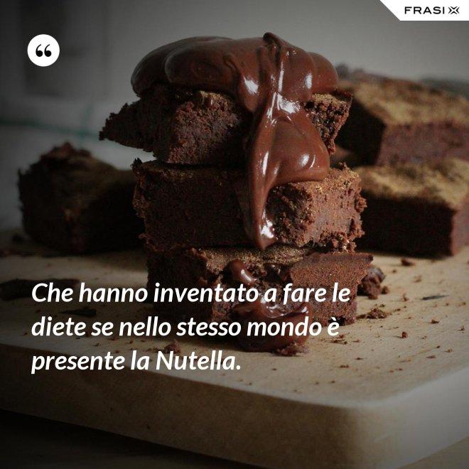 Che hanno inventato a fare le diete se nello stesso mondo è presente la Nutella. - Anonimo