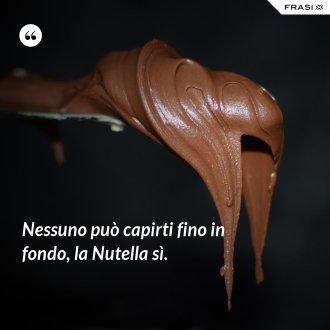Nessuno può capirti fino in fondo, la Nutella sì.
