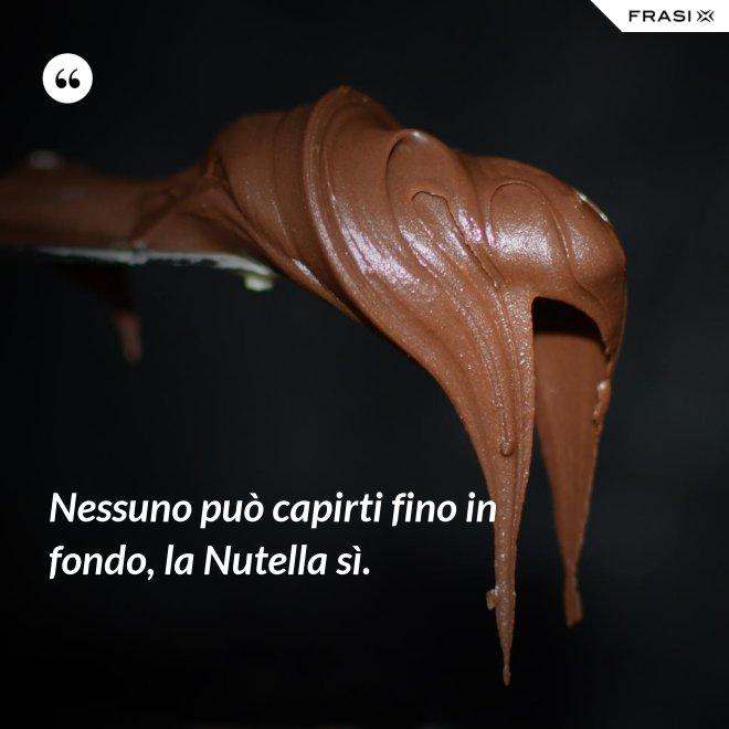 Nessuno può capirti fino in fondo, la Nutella sì. - Anonimo