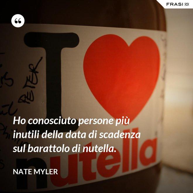 Ho conosciuto persone più inutili della data di scadenza sul barattolo di nutella. - Nate Myler