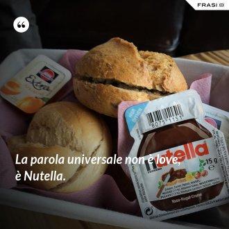 La parola universale non è love, è Nutella.
