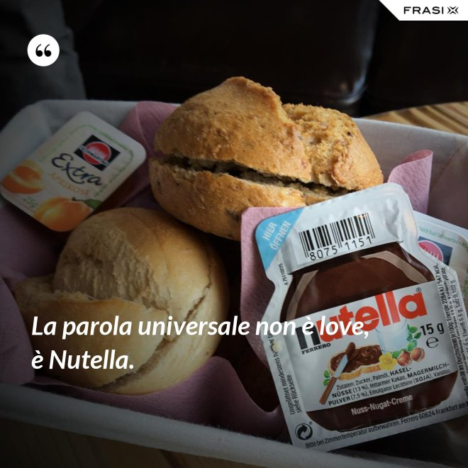La parola universale non è love, è Nutella. - Anonimo