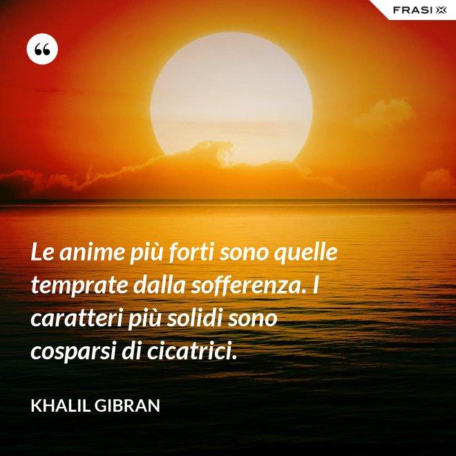 Le anime più forti sono quelle temprate dalla sofferenza. I caratteri più solidi sono cosparsi di cicatrici. - Khalil Gibran