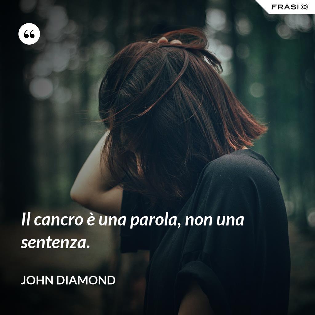 Il cancro è una parola, non una sentenza. - John Diamond