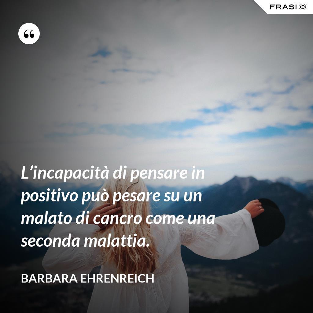 L'incapacità di pensare in positivo può pesare su un malato di cancro come una seconda malattia. - Barbara Ehrenreich