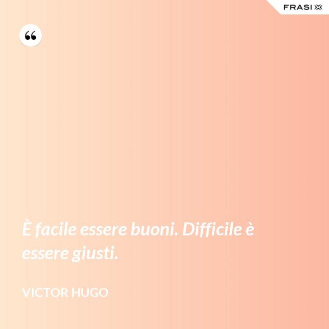 È facile essere buoni. Difficile è essere giusti. - Victor Hugo