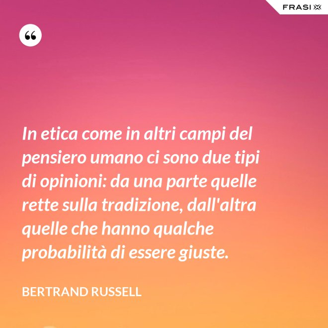 In etica come in altri campi del pensiero umano ci sono due tipi di opinioni: da una parte quelle rette sulla tradizione, dall'altra quelle che hanno qualche probabilità di essere giuste. - Bertrand Russell