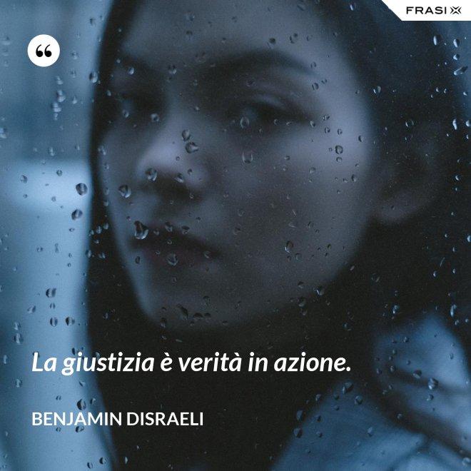La giustizia è verità in azione. - Benjamin Disraeli