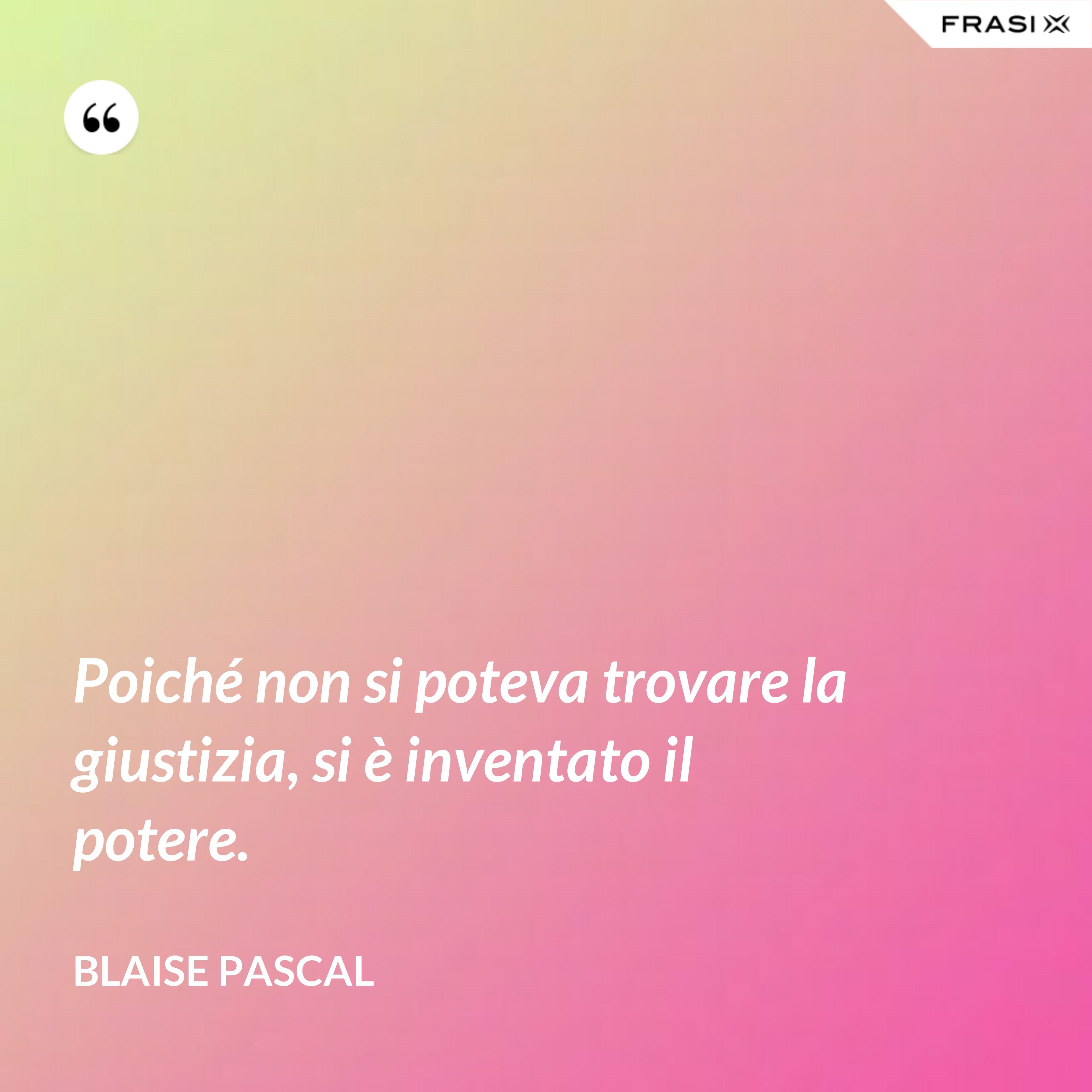 Poiché non si poteva trovare la giustizia, si è inventato il potere. - Blaise Pascal